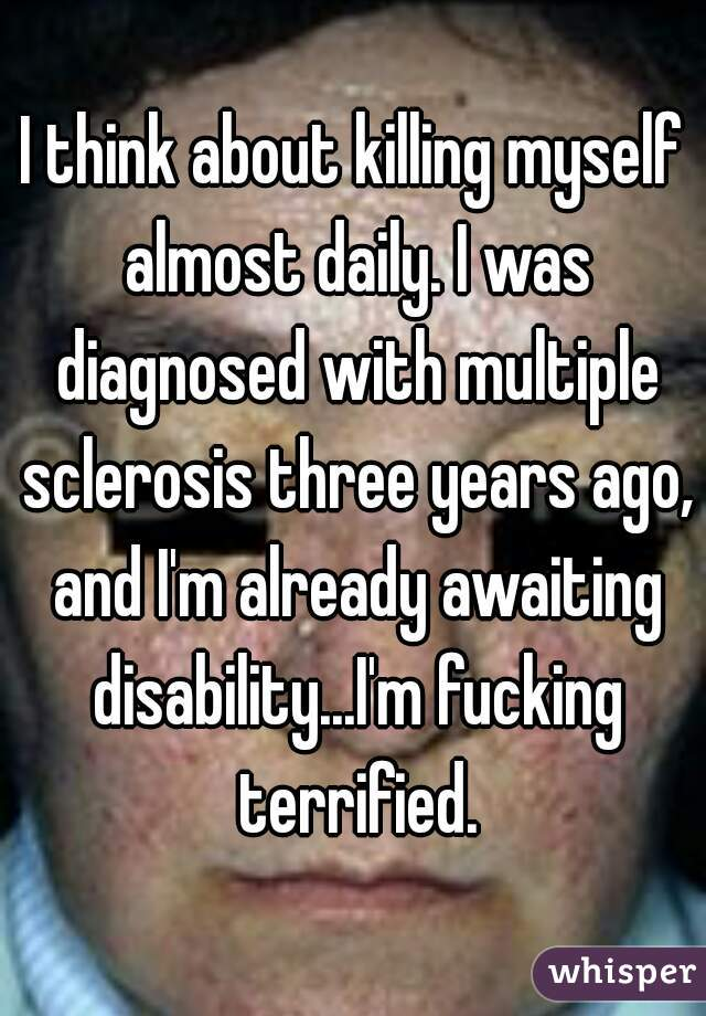 I think about killing myself almost daily. I was diagnosed with multiple sclerosis three years ago, and I'm already awaiting disability...I'm fucking terrified.