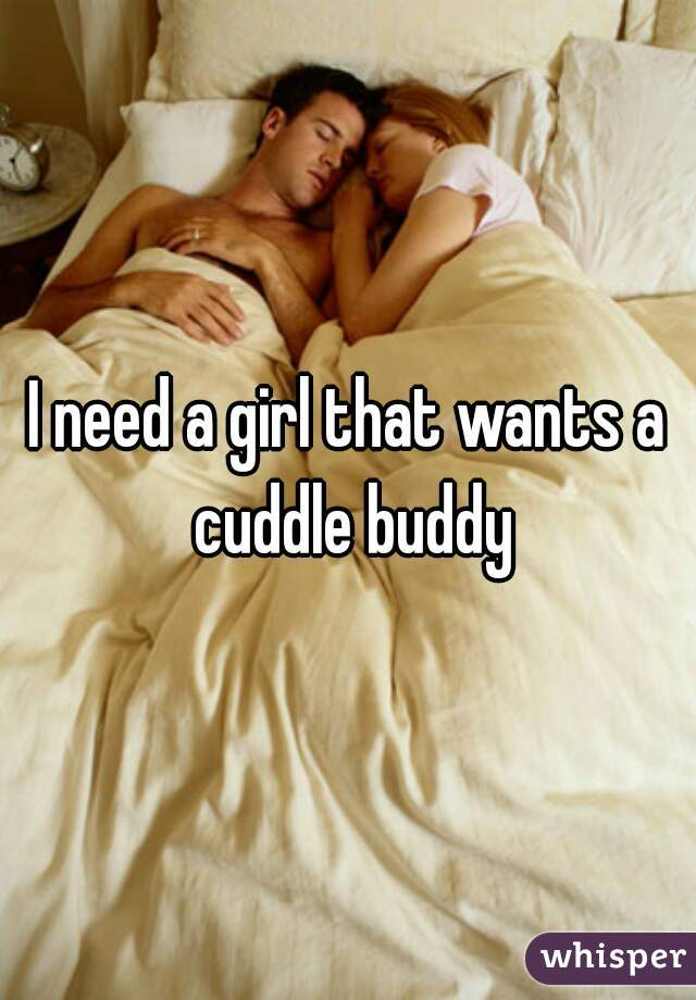 I need a girl that wants a cuddle buddy