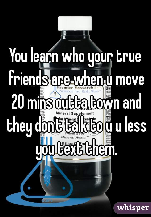 You learn who your true friends are when u move 20 mins outta town and they don't talk to u u less you text them.