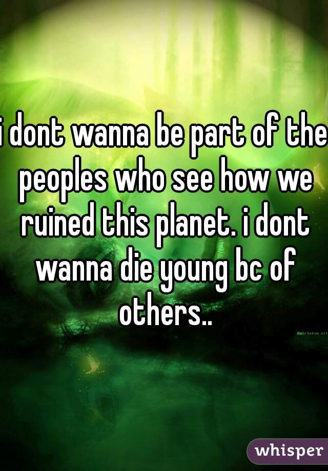i dont wanna be part of the peoples who see how we ruined this planet. i dont wanna die young bc of others..