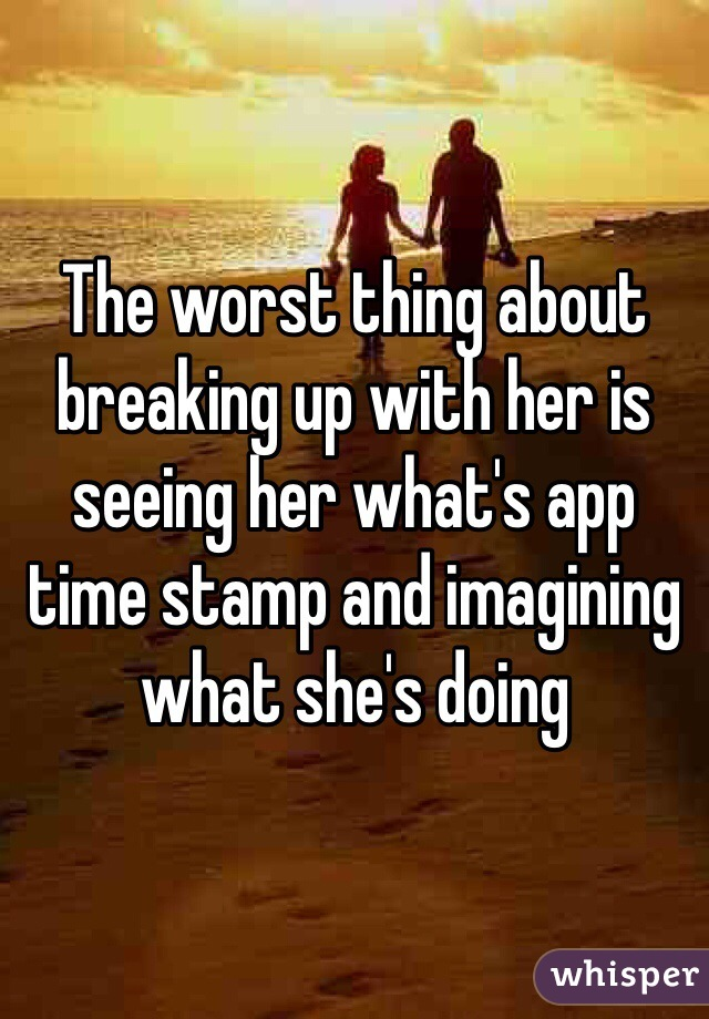 The worst thing about breaking up with her is seeing her what's app time stamp and imagining what she's doing