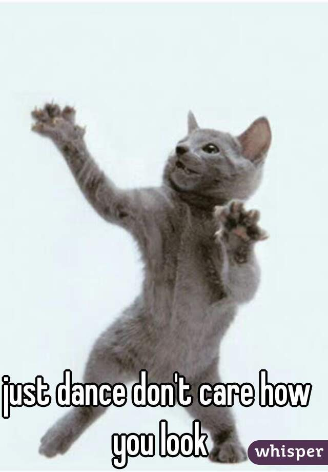 just dance don't care how you look