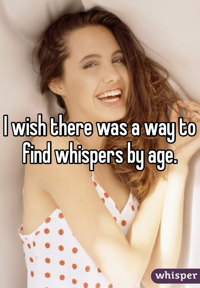 I wish there was a way to find whispers by age.
