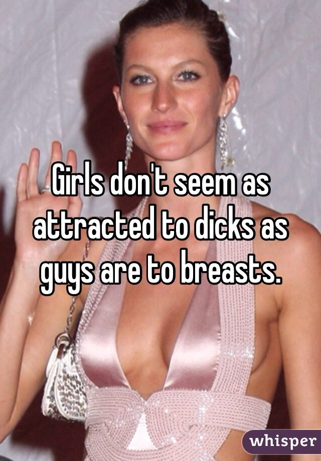 Girls don't seem as attracted to dicks as guys are to breasts.
