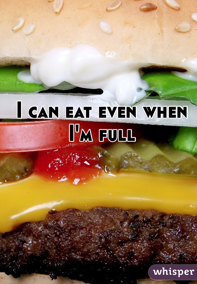 I can eat even when I'm full