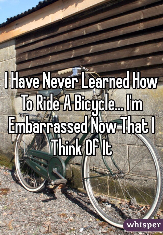 I Have Never Learned How To Ride A Bicycle... I'm Embarrassed Now That I Think Of It
