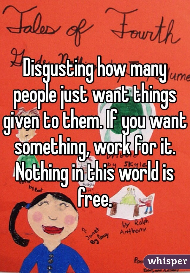 Disgusting how many people just want things given to them. If you want something, work for it. Nothing in this world is free.