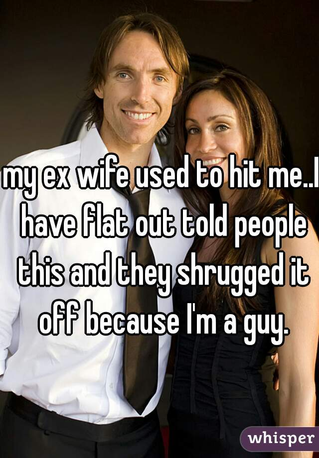 my ex wife used to hit me..I have flat out told people this and they shrugged it off because I'm a guy.