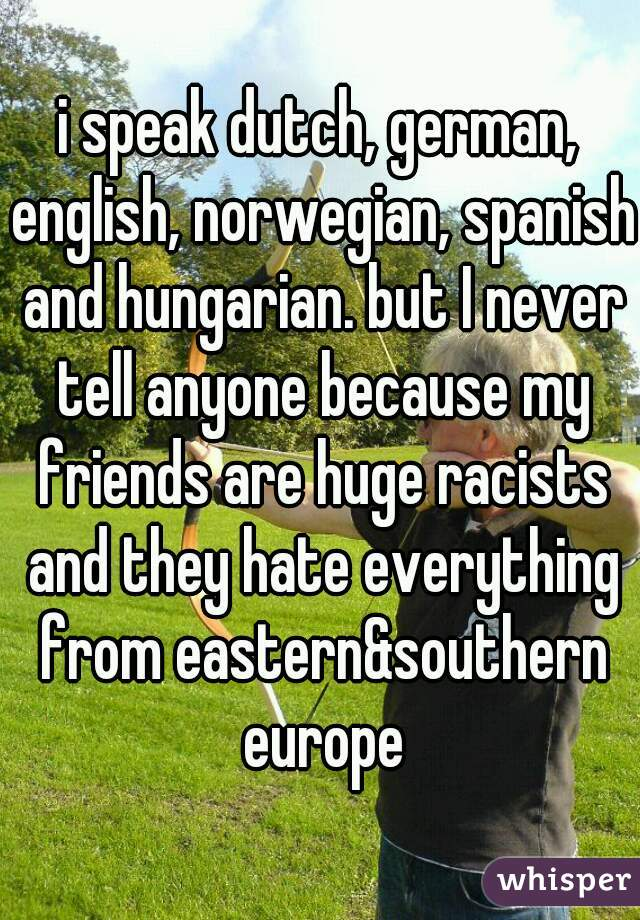i speak dutch, german, english, norwegian, spanish and hungarian. but I never tell anyone because my friends are huge racists and they hate everything from eastern&southern europe