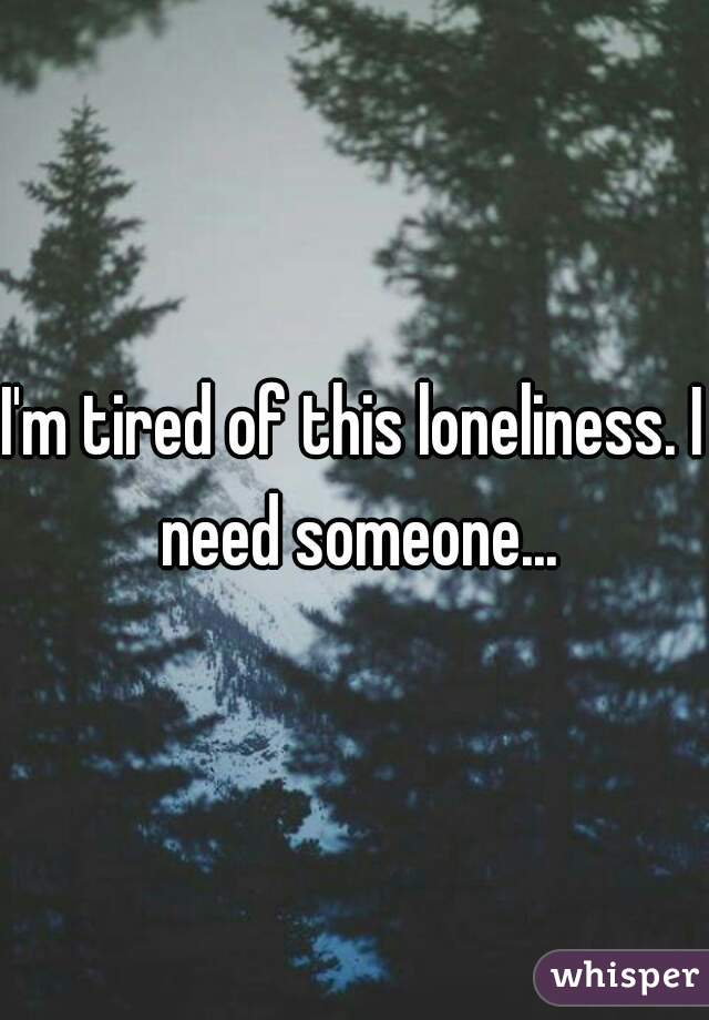 I'm tired of this loneliness. I need someone...