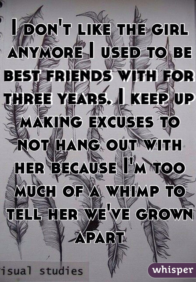 I don't like the girl anymore I used to be best friends with for three years. I keep up making excuses to not hang out with her because I'm too much of a whimp to tell her we've grown apart