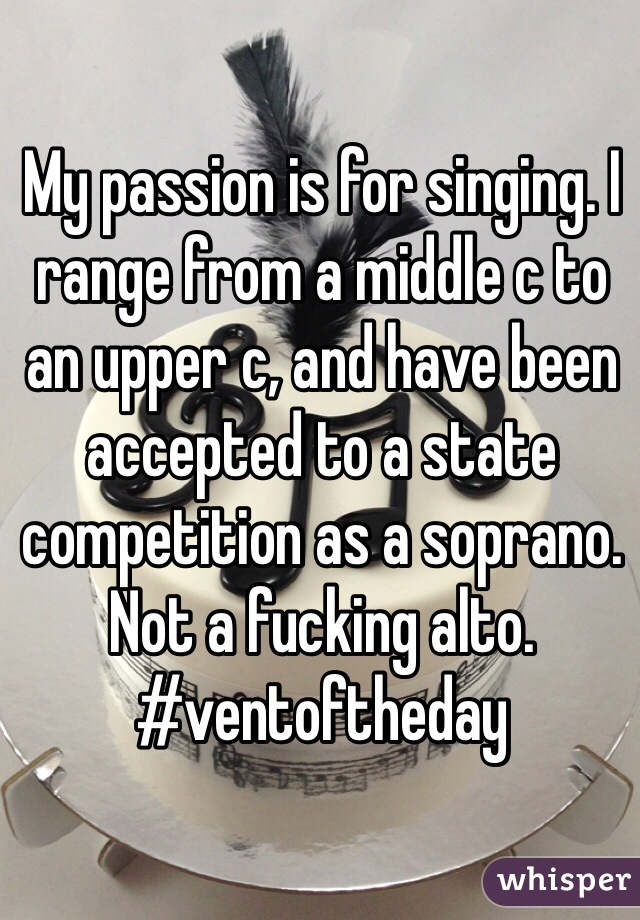 My passion is for singing. I range from a middle c to an upper c, and have been accepted to a state competition as a soprano. Not a fucking alto. #ventoftheday