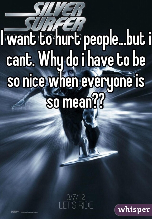 I want to hurt people...but i cant. Why do i have to be so nice when everyone is so mean??