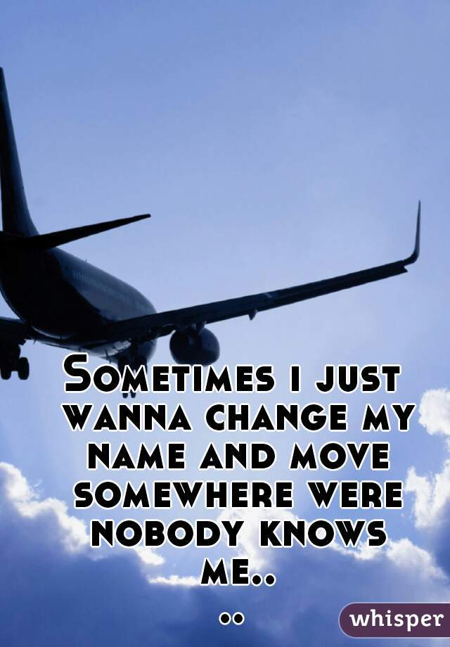 Sometimes i just wanna change my name and move somewhere were nobody knows me....