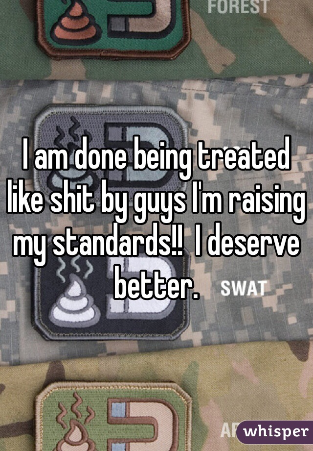 I am done being treated like shit by guys I'm raising my standards!!  I deserve better.