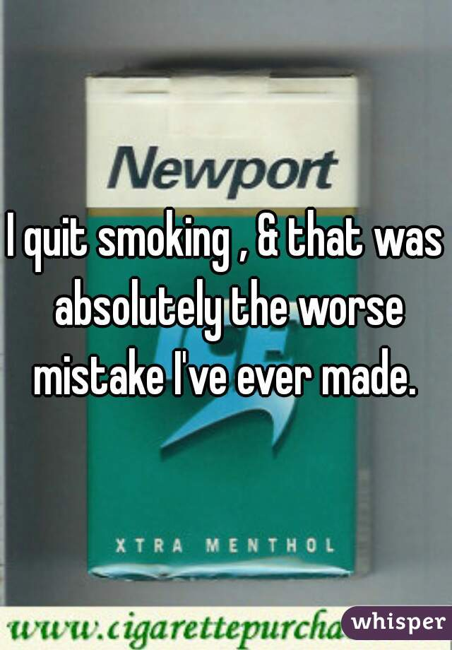 I quit smoking , & that was absolutely the worse mistake I've ever made.