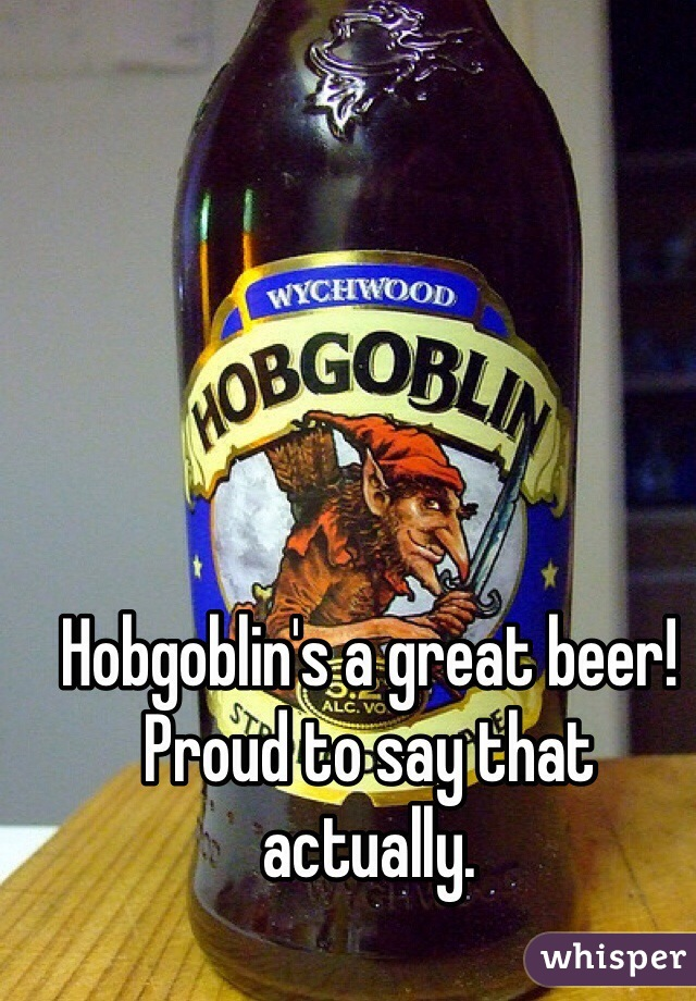 Hobgoblin's a great beer! Proud to say that actually.