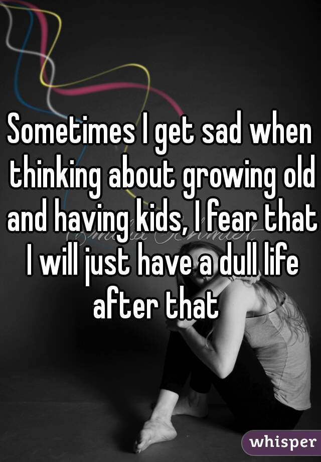 Sometimes I get sad when thinking about growing old and having kids, I fear that I will just have a dull life after that