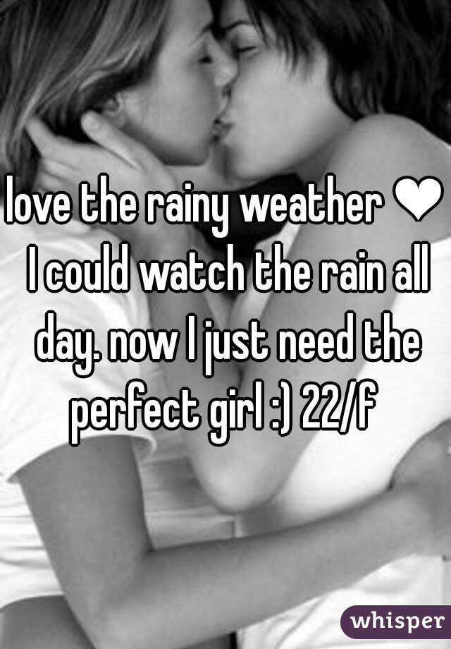 love the rainy weather ❤ I could watch the rain all day. now I just need the perfect girl :) 22/f