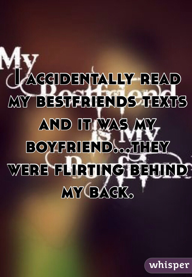 I accidentally read my bestfriends texts and it was my boyfriend...they were flirting behind my back.