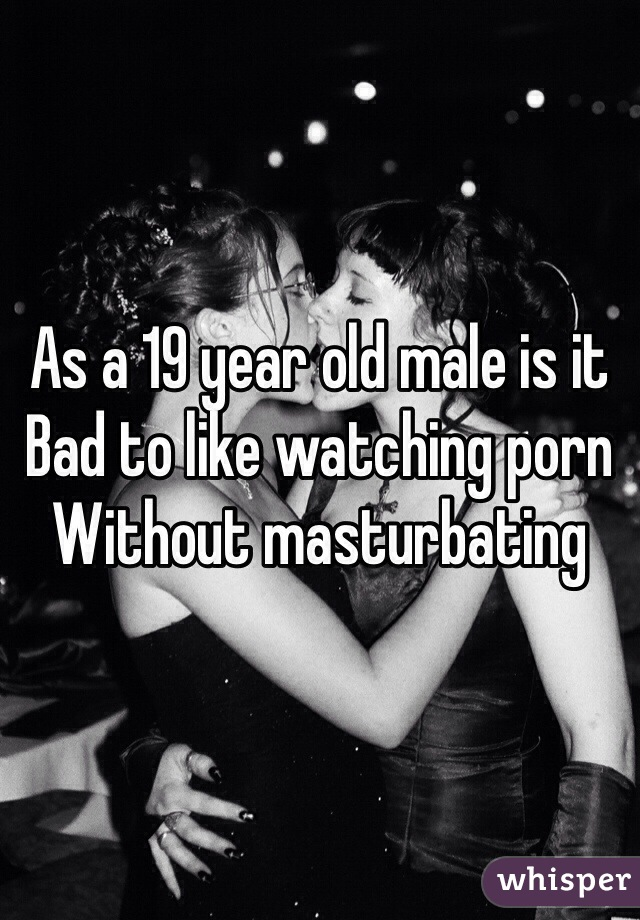 As a 19 year old male is it  Bad to like watching porn  Without masturbating
