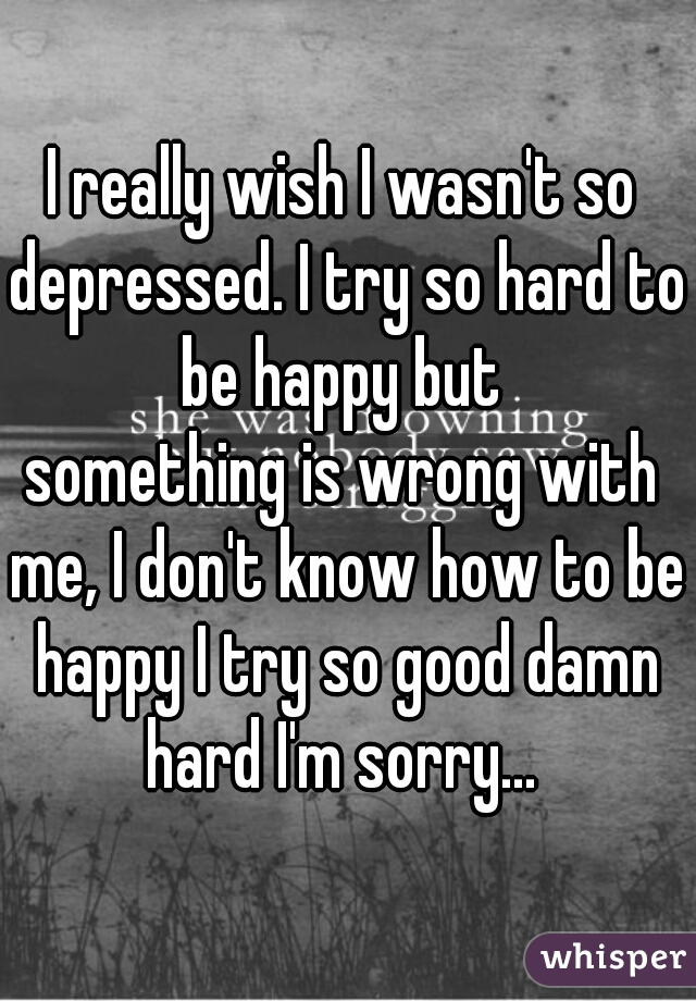 I really wish I wasn't so depressed. I try so hard to be happy but   something is wrong with me, I don't know how to be happy I try so good damn hard I'm sorry...