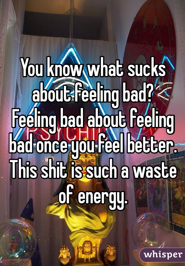 You know what sucks about feeling bad? Feeling bad about feeling bad once you feel better. This shit is such a waste of energy.
