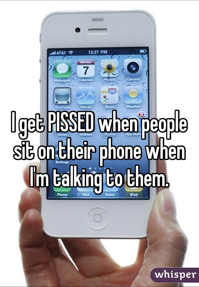 I get PISSED when people sit on their phone when I'm talking to them.