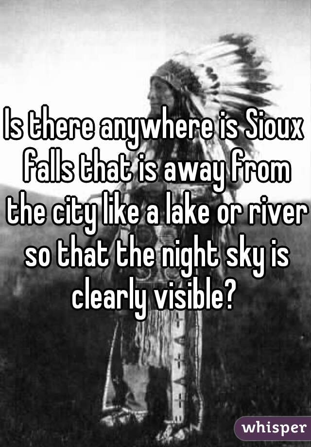 Is there anywhere is Sioux falls that is away from the city like a lake or river so that the night sky is clearly visible?