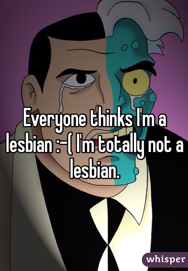 Everyone thinks I'm a lesbian :-( I'm totally not a lesbian.