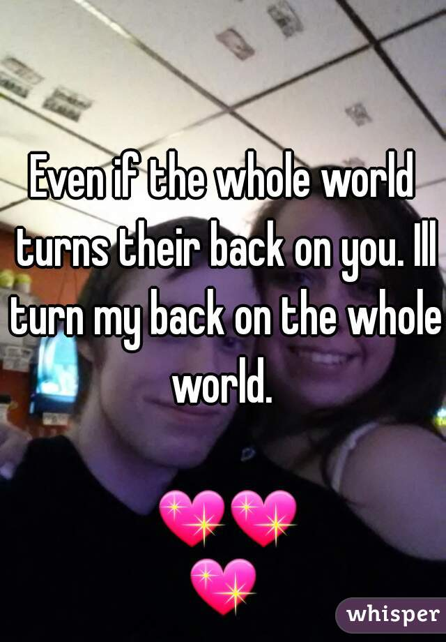 Even if the whole world turns their back on you. Ill turn my back on the whole world.                      💖💖💖
