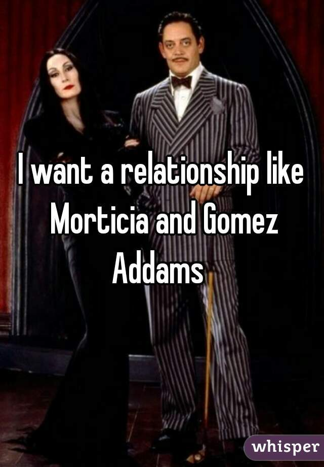 I want a relationship like Morticia and Gomez Addams