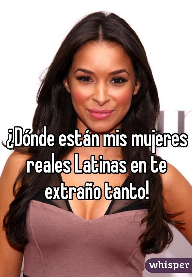 ¿Dónde están mis mujeres reales Latinas en te extraño tanto!