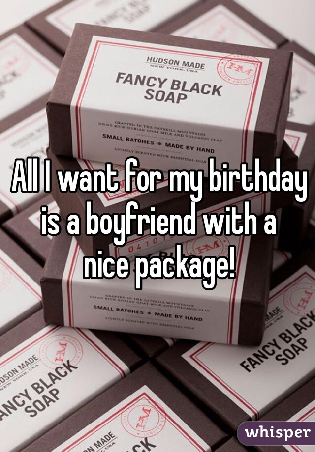 All I want for my birthday is a boyfriend with a nice package!