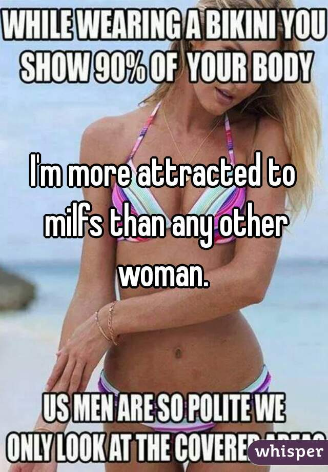 I'm more attracted to milfs than any other woman.