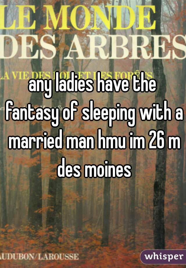 any ladies have the fantasy of sleeping with a married man hmu im 26 m des moines