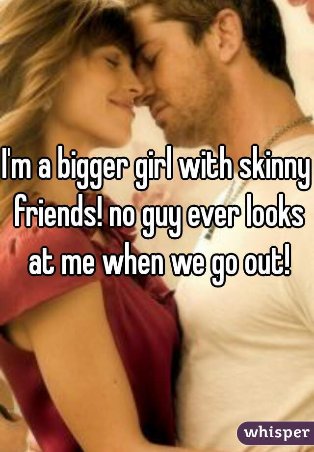 I'm a bigger girl with skinny friends! no guy ever looks at me when we go out!
