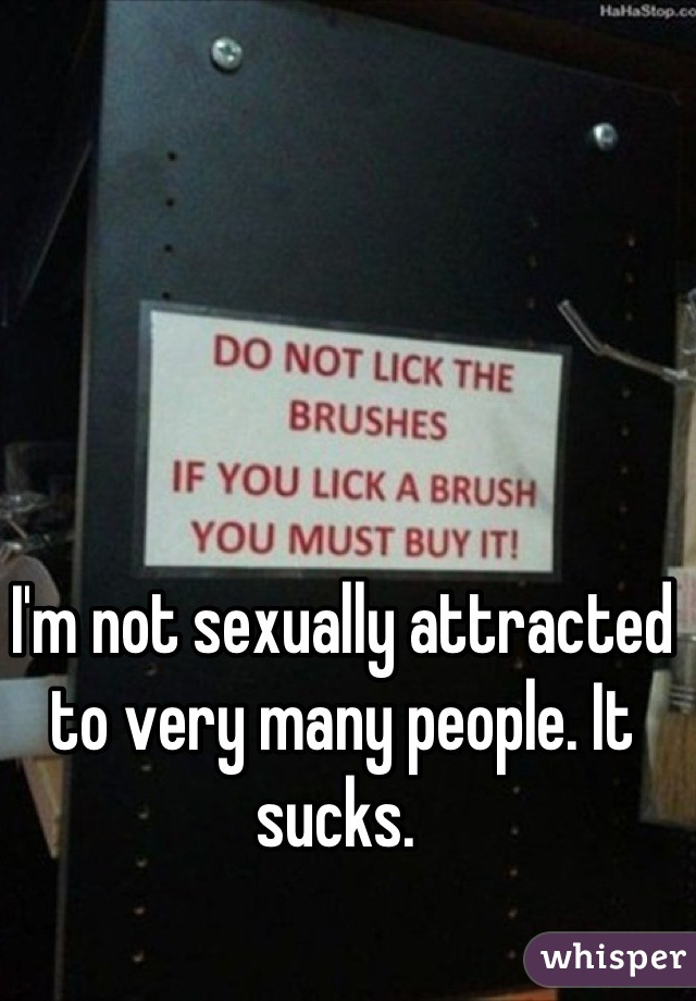 I'm not sexually attracted to very many people. It sucks.