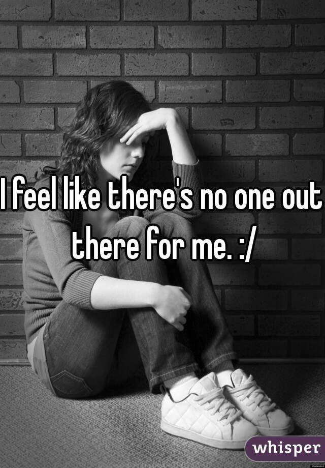 I feel like there's no one out there for me. :/