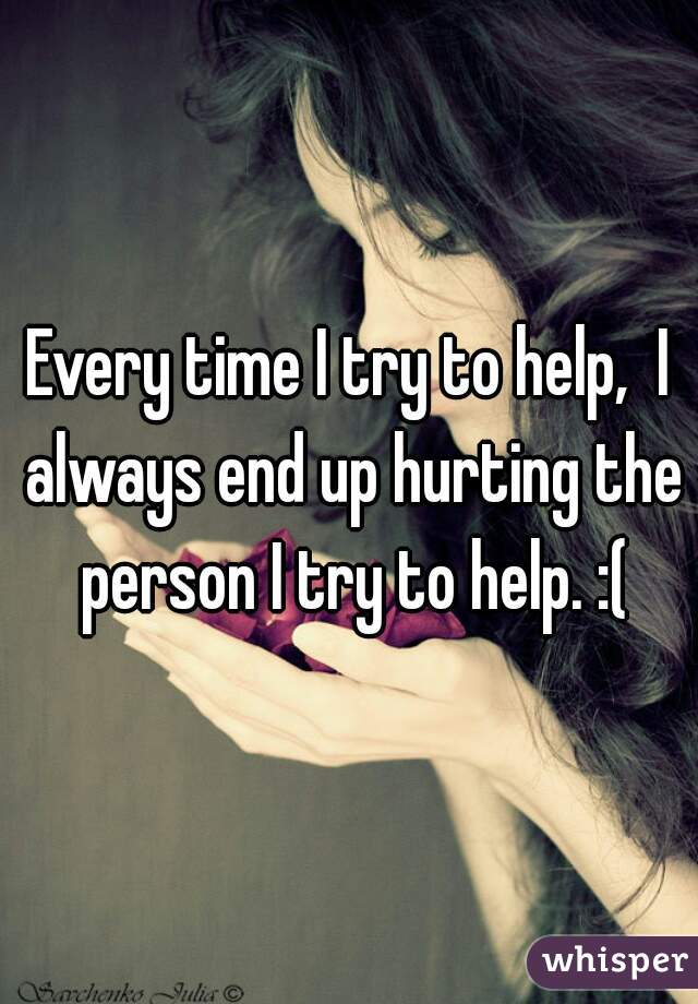 Every time I try to help,  I always end up hurting the person I try to help. :(
