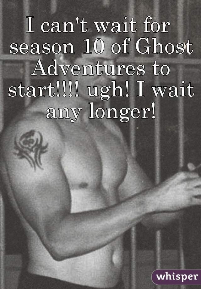 I can't wait for season 10 of Ghost Adventures to start!!!! ugh! I wait any longer!
