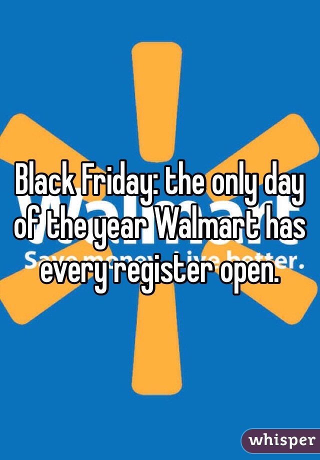 Black Friday: the only day of the year Walmart has every register open.