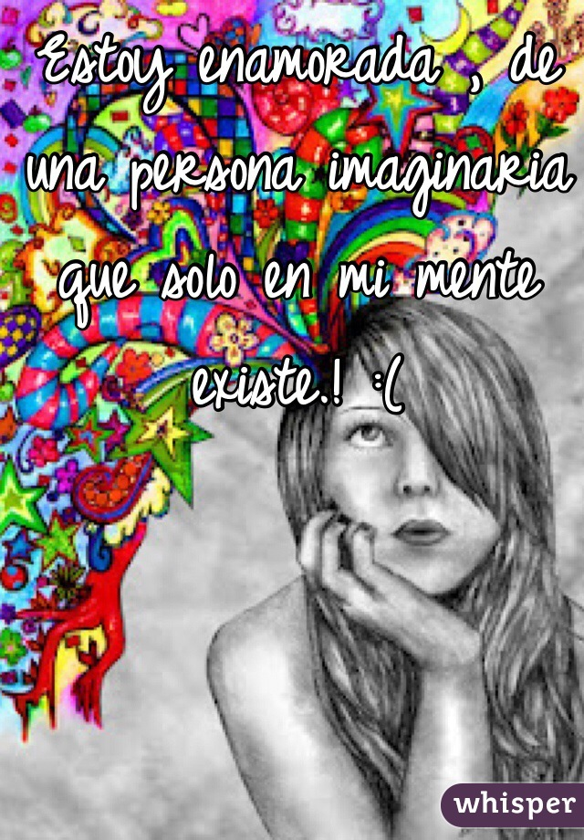 Estoy enamorada , de una persona imaginaria que solo en mi mente existe.! :(