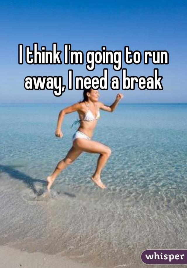 I think I'm going to run away, I need a break