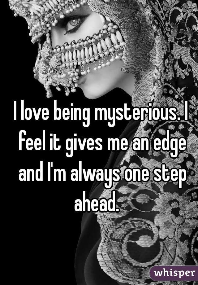 I love being mysterious. I feel it gives me an edge and I'm always one step ahead.