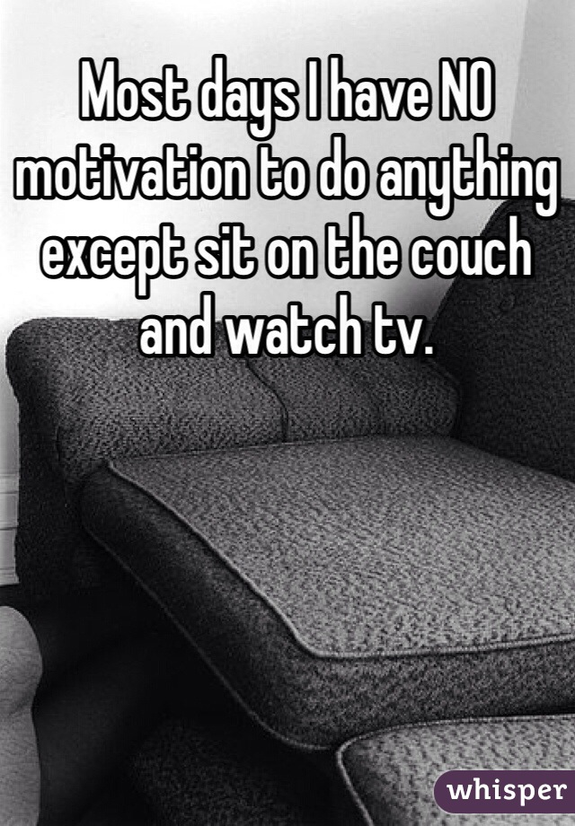 Most days I have NO motivation to do anything except sit on the couch and watch tv.