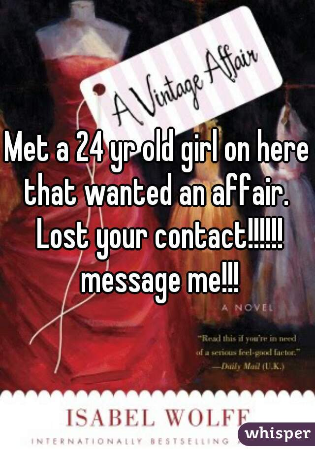 Met a 24 yr old girl on here that wanted an affair.  Lost your contact!!!!!! message me!!!