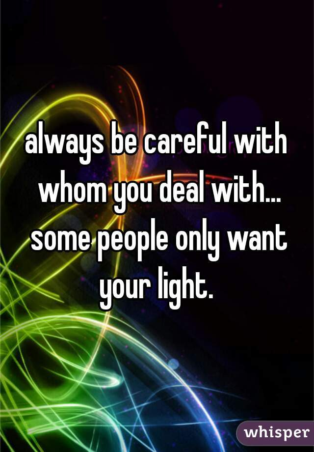 always be careful with whom you deal with... some people only want your light.