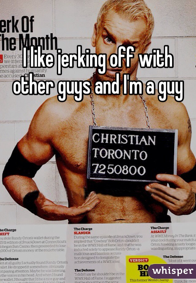 I like jerking off with other guys and I'm a guy