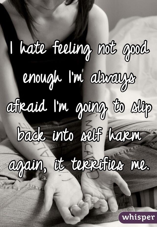 I hate feeling not good enough I'm always afraid I'm going to slip back into self harm again, it terrifies me.